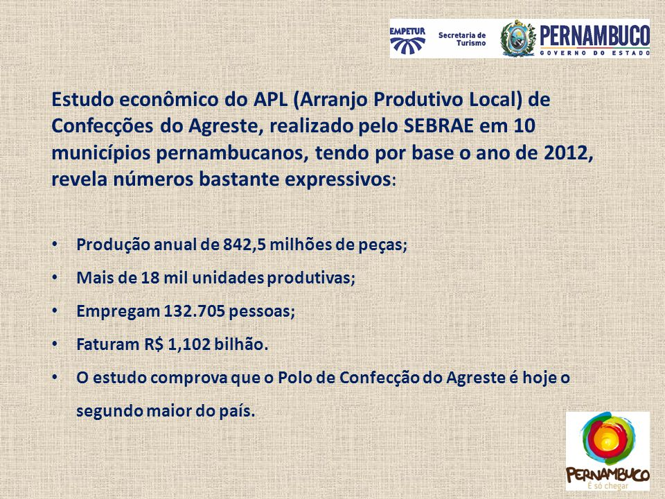 Estudo econômico do APL (Arranjo Produtivo Local) de Confecções do Agreste, realizado pelo SEBRAE em 10 municípios pernambucanos, tendo por base o ano de 2012, revela números bastante expressivos: