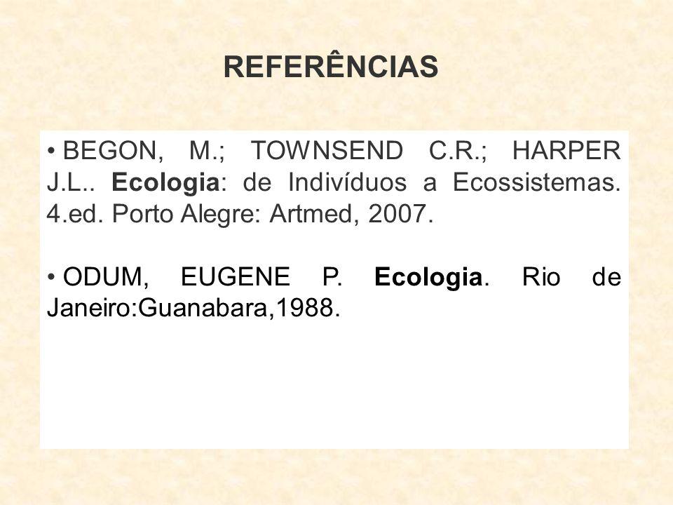 REFERÊNCIAS BEGON, M.; TOWNSEND C.R.; HARPER J.L.. Ecologia: de Indivíduos a Ecossistemas. 4.ed. Porto Alegre: Artmed, 2007.
