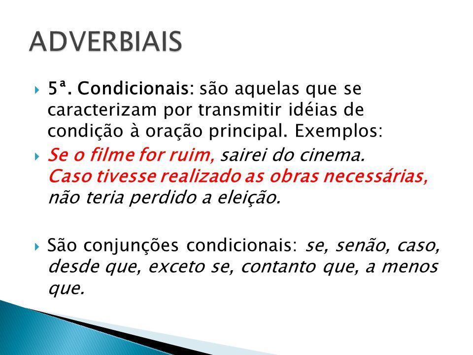 ADVERBIAIS 5ª. Condicionais: são aquelas que se caracterizam por transmitir idéias de condição à oração principal. Exemplos: