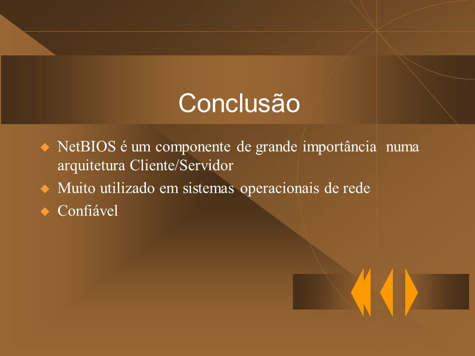 Conclusão NetBIOS é um componente de grande importância numa arquitetura Cliente/Servidor. Muito utilizado em sistemas operacionais de rede.