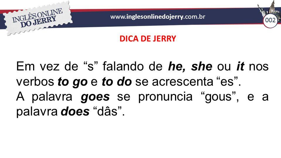 A palavra goes se pronuncia gous , e a palavra does dâs .