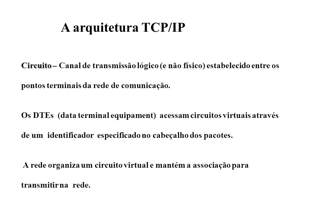 A arquitetura TCP/IP Circuito – Canal de transmissão lógico (e não físico) estabelecido entre os. pontos terminais da rede de comunicação.