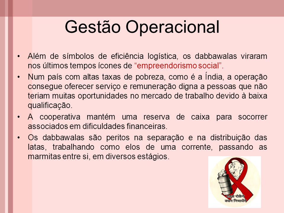 Gestão Operacional Além de símbolos de eficiência logística, os dabbawalas viraram nos últimos tempos ícones de empreendorismo social .