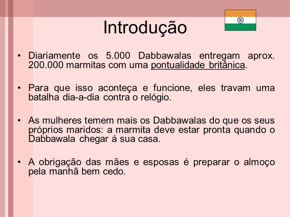 Introdução Diariamente os 5.000 Dabbawalas entregam aprox. 200.000 marmitas com uma pontualidade britânica.