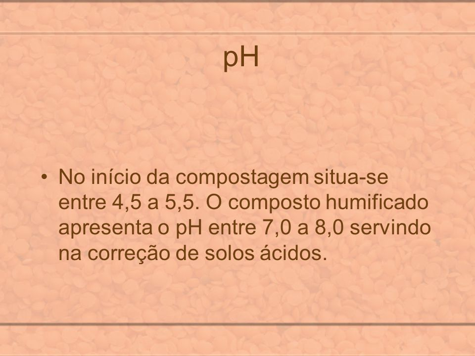 pH No início da compostagem situa-se entre 4,5 a 5,5.