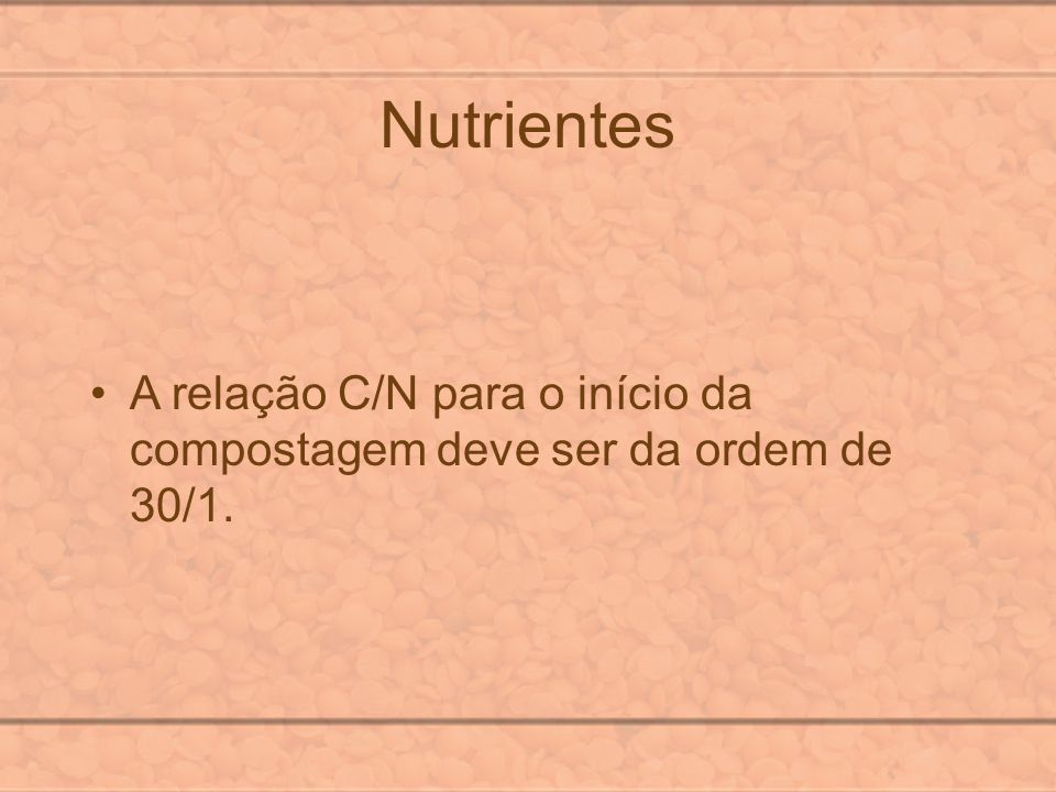 Nutrientes A relação C/N para o início da compostagem deve ser da ordem de 30/1.
