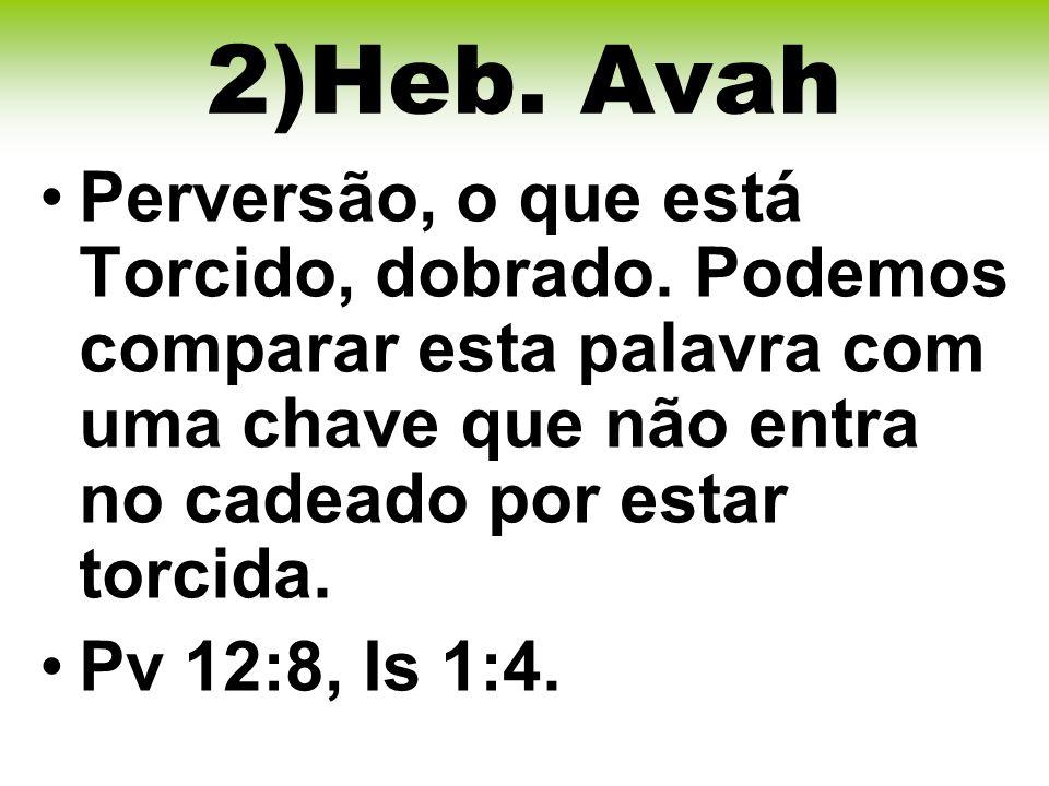 2)Heb. Avah Perversão, o que está Torcido, dobrado. Podemos comparar esta palavra com uma chave que não entra no cadeado por estar torcida.