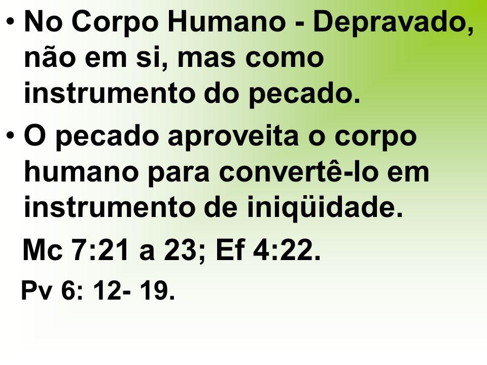 No Corpo Humano - Depravado, não em si, mas como instrumento do pecado.