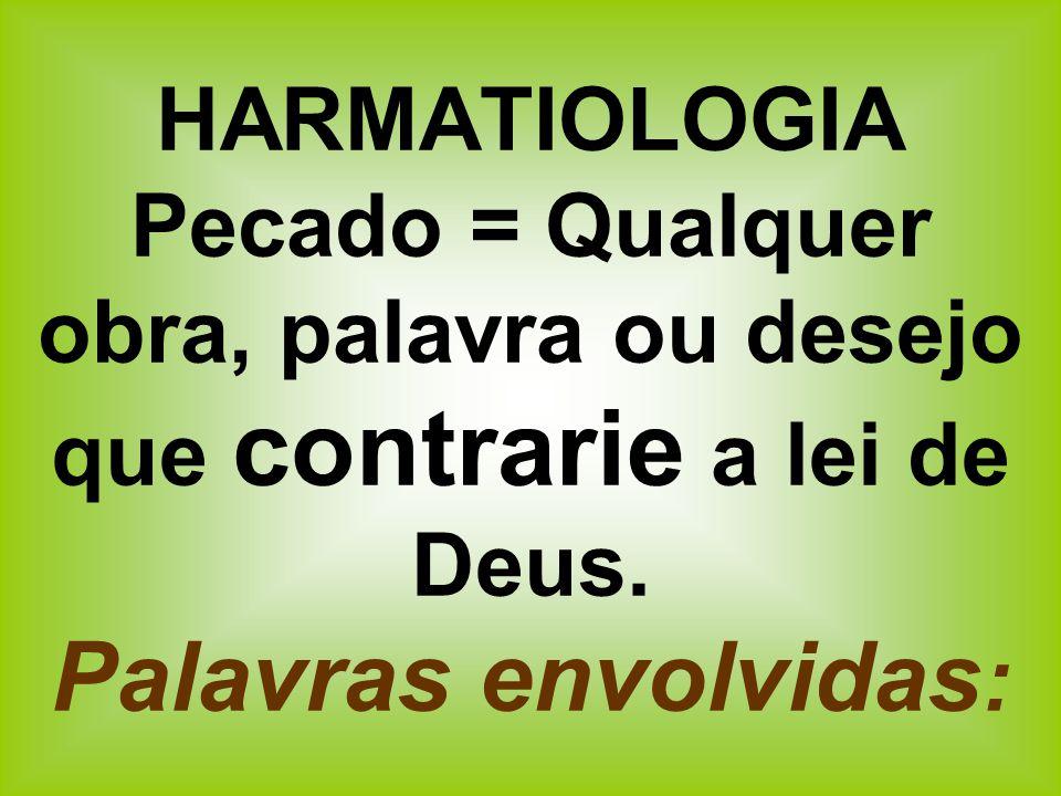 HARMATIOLOGIA Pecado = Qualquer obra, palavra ou desejo que contrarie a lei de Deus.