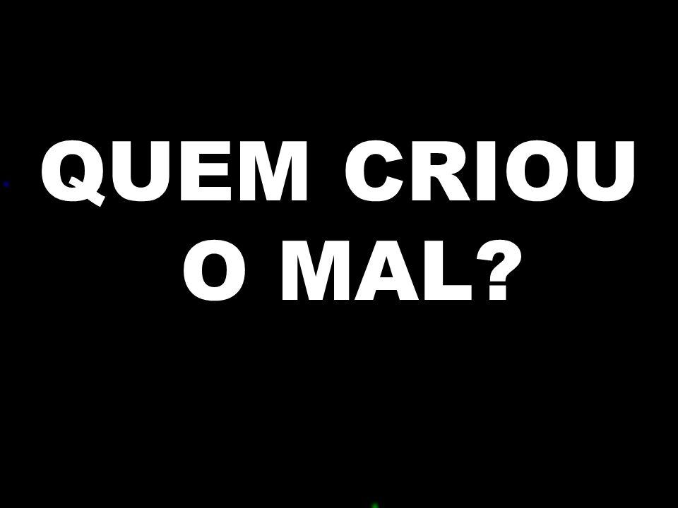 QUEM CRIOU O MAL .