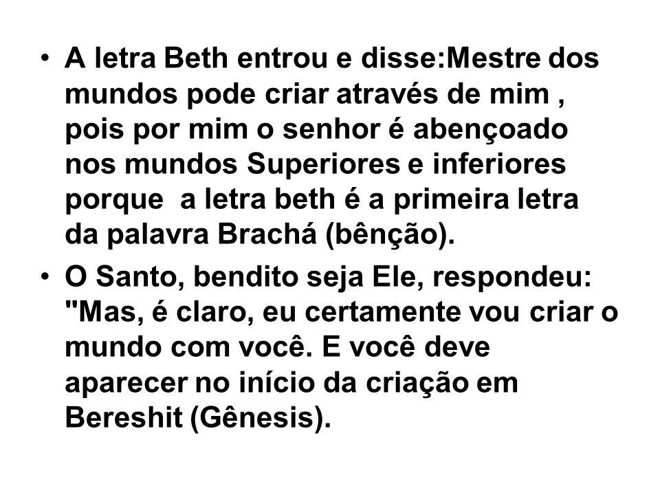 A letra Beth entrou e disse:Mestre dos mundos pode criar através de mim , pois por mim o senhor é abençoado nos mundos Superiores e inferiores porque a letra beth é a primeira letra da palavra Brachá (bênção).