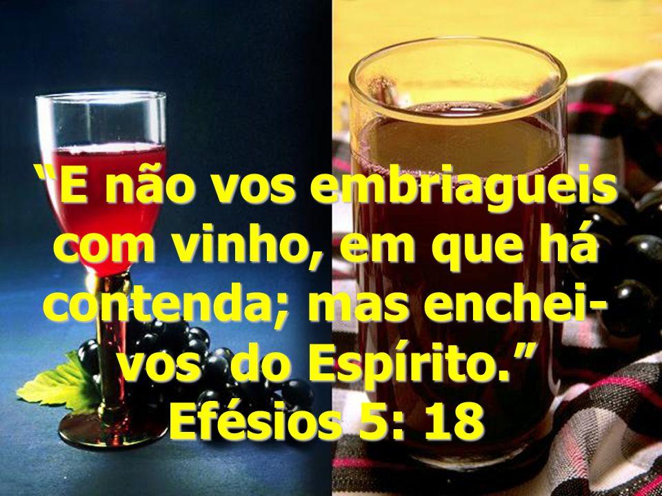 E não vos embriagueis com vinho, em que há contenda; mas enchei-vos do Espírito. Efésios 5: 18