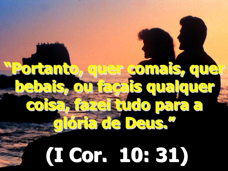 Portanto, quer comais, quer bebais, ou façais qualquer coisa, fazei tudo para a glória de Deus.