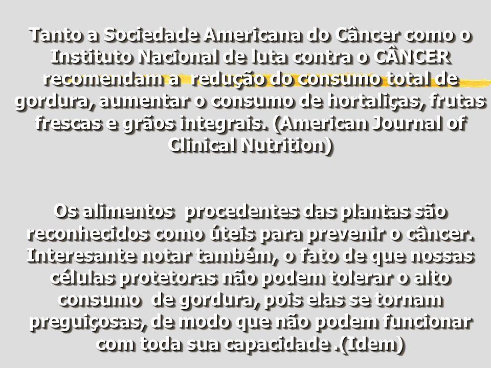 Tanto a Sociedade Americana do Câncer como o Instituto Nacional de luta contra o CÂNCER recomendam a redução do consumo total de gordura, aumentar o consumo de hortaliças, frutas frescas e grãos integrais. (American Journal of Clinical Nutrition)