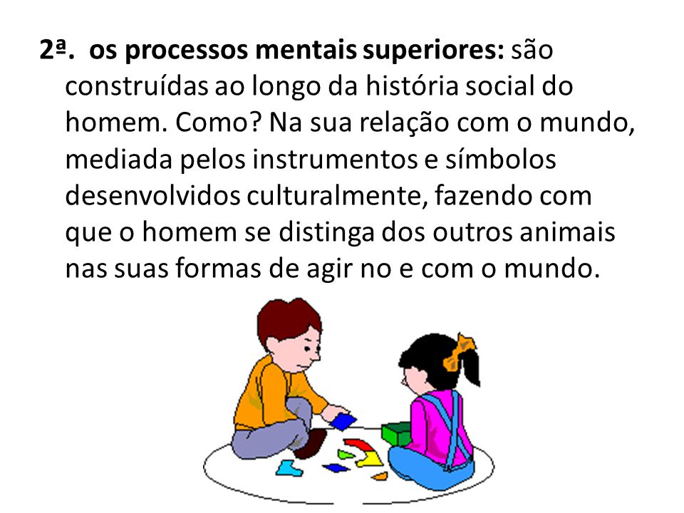 2ª. os processos mentais superiores: são construídas ao longo da história social do homem.