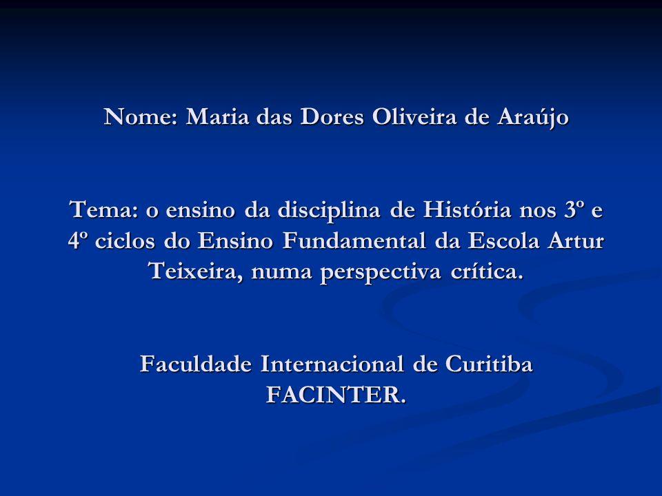 Nome: Maria das Dores Oliveira de Araújo Tema: o ensino da disciplina de História nos 3º e 4º ciclos do Ensino Fundamental da Escola Artur Teixeira, numa perspectiva crítica.