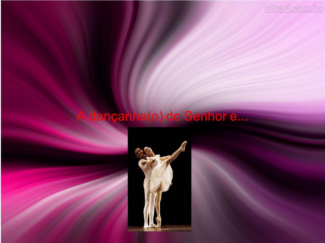 A dançarina(o) do Senhor é...