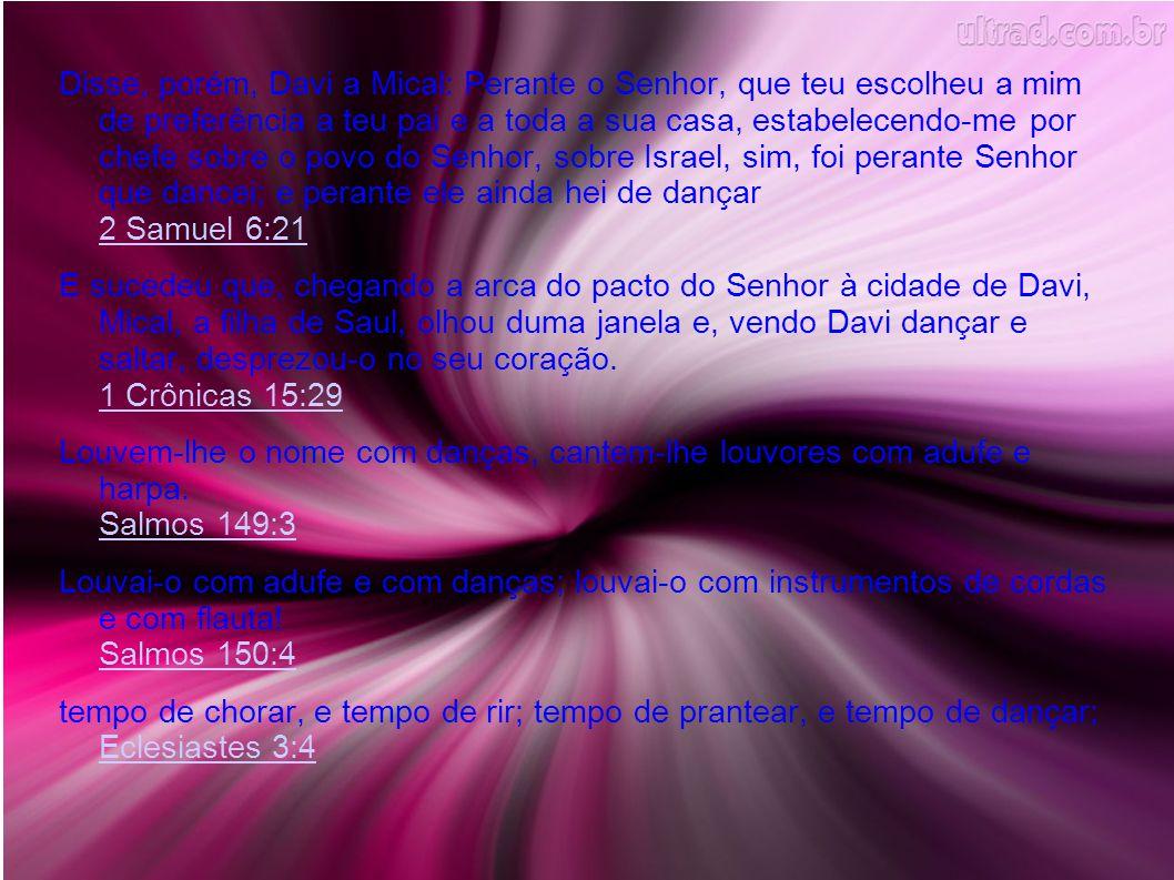 Disse, porém, Davi a Mical: Perante o Senhor, que teu escolheu a mim de preferência a teu pai e a toda a sua casa, estabelecendo-me por chefe sobre o povo do Senhor, sobre Israel, sim, foi perante Senhor que dancei; e perante ele ainda hei de dançar 2 Samuel 6:21