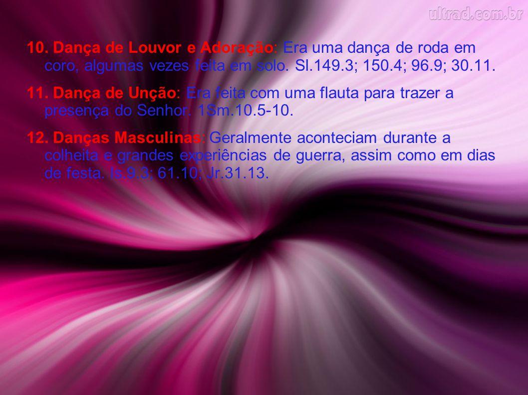 10. Dança de Louvor e Adoração: Era uma dança de roda em coro, algumas vezes feita em solo. Sl.149.3; 150.4; 96.9; 30.11.