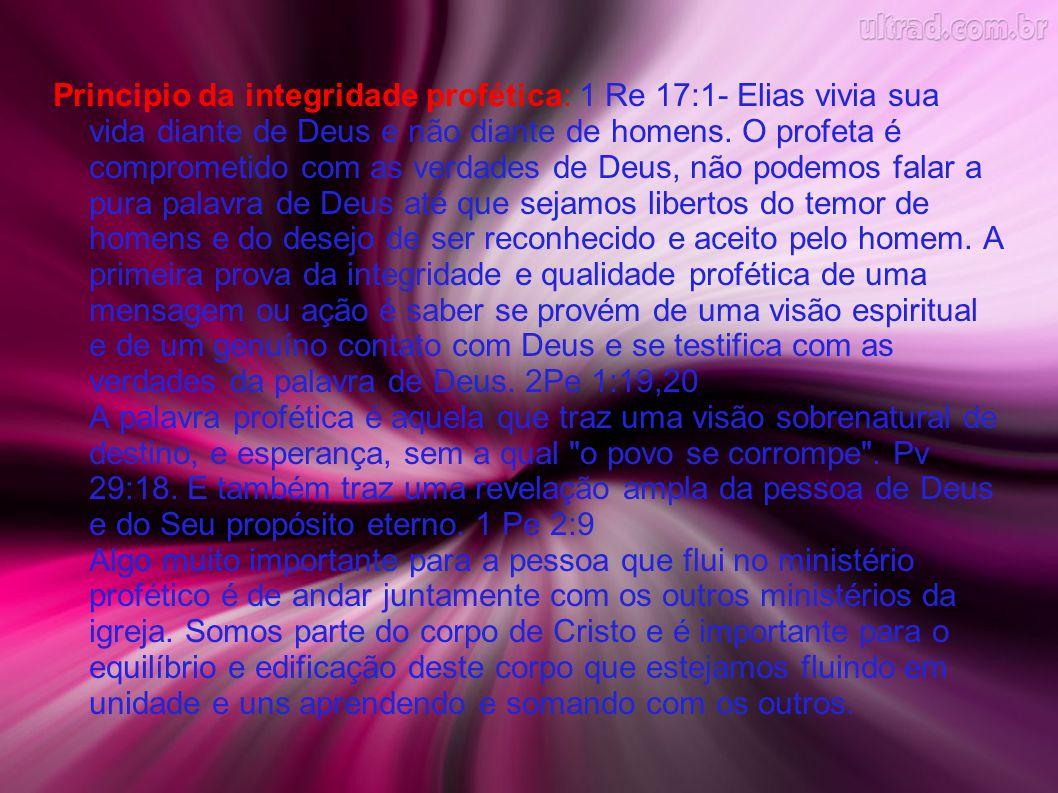 Principio da integridade profética: 1 Re 17:1- Elias vivia sua vida diante de Deus e não diante de homens.