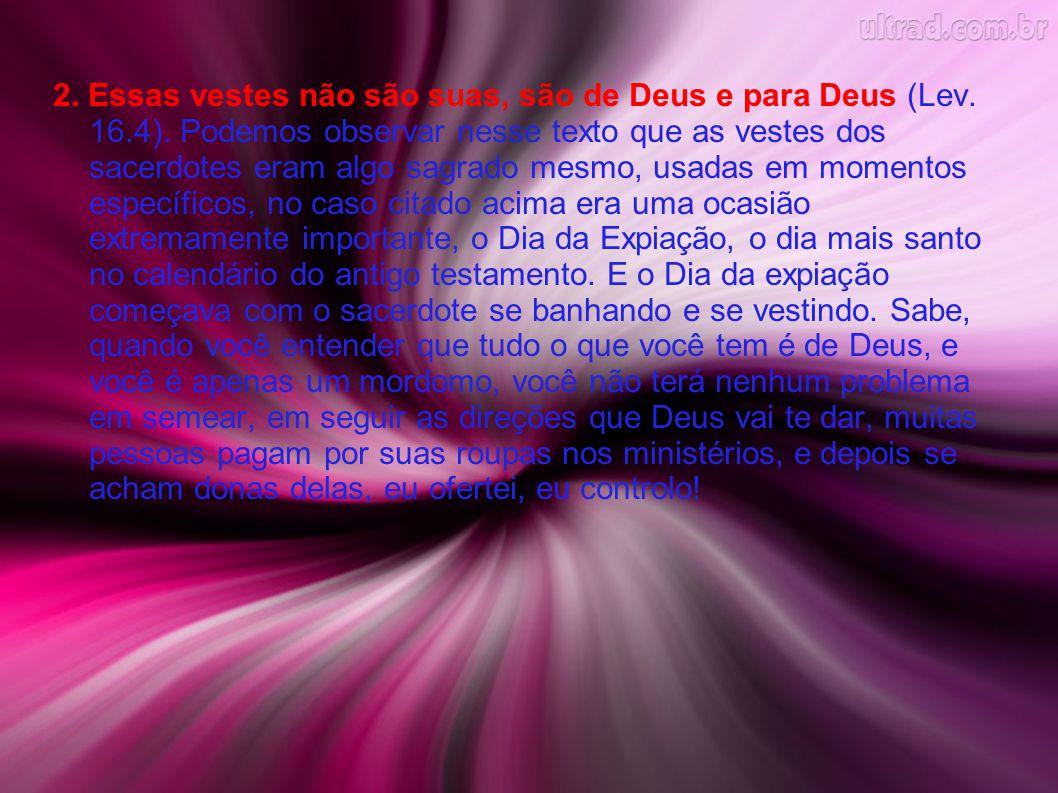 2. Essas vestes não são suas, são de Deus e para Deus (Lev. 16. 4)