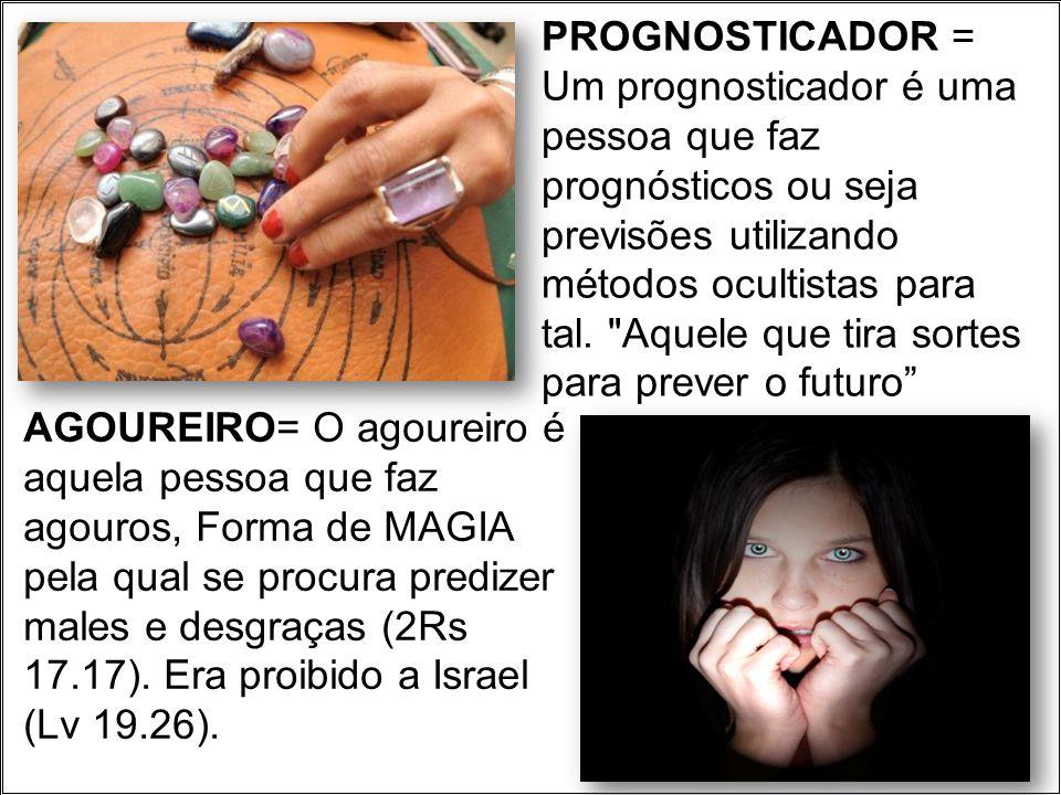 PROGNOSTICADOR = Um prognosticador é uma pessoa que faz prognósticos ou seja previsões utilizando métodos ocultistas para tal. Aquele que tira sortes para prever o futuro
