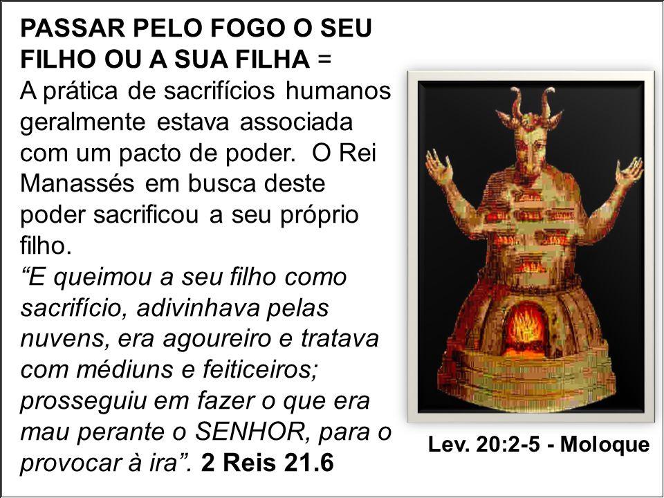PASSAR PELO FOGO O SEU FILHO OU A SUA FILHA = A prática de sacrifícios humanos geralmente estava associada com um pacto de poder. O Rei Manassés em busca deste poder sacrificou a seu próprio filho.