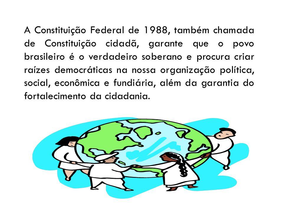 A Constituição Federal de 1988, também chamada de Constituição cidadã, garante que o povo brasileiro é o verdadeiro soberano e procura criar raízes democráticas na nossa organização política, social, econômica e fundiária, além da garantia do fortalecimento da cidadania.