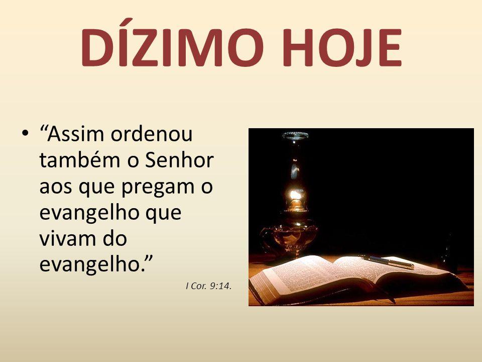 DÍZIMO HOJE Assim ordenou também o Senhor aos que pregam o evangelho que vivam do evangelho. I Cor.