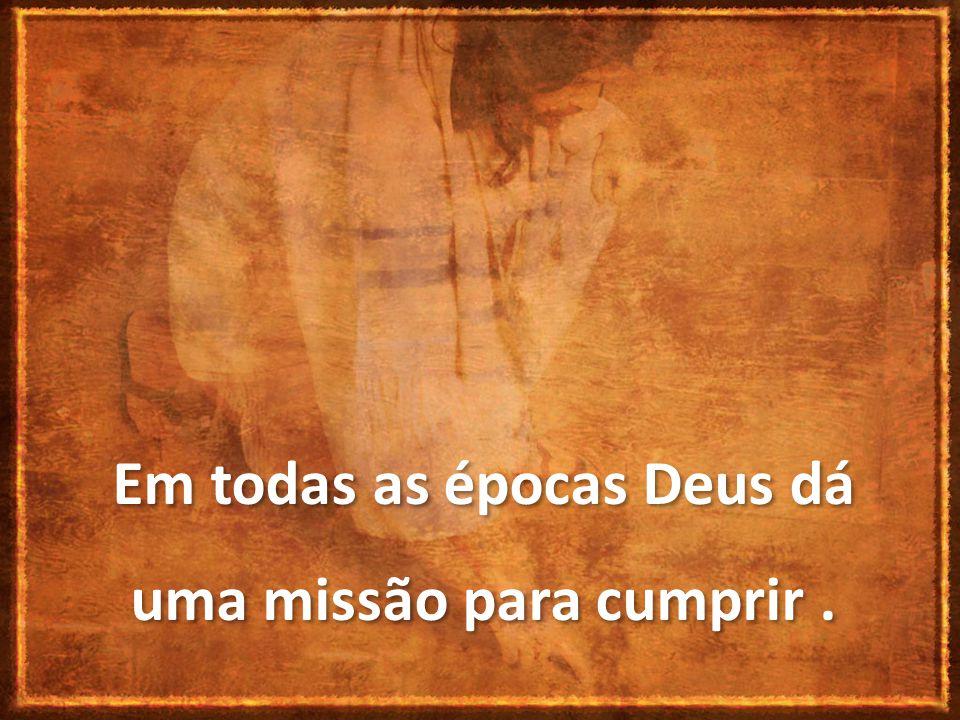 Em todas as épocas Deus dá uma missão para cumprir .