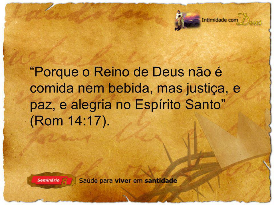 Porque o Reino de Deus não é comida nem bebida, mas justiça, e paz, e alegria no Espírito Santo (Rom 14:17).