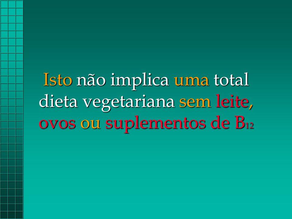 Isto não implica uma total dieta vegetariana sem leite, ovos ou suplementos de B12