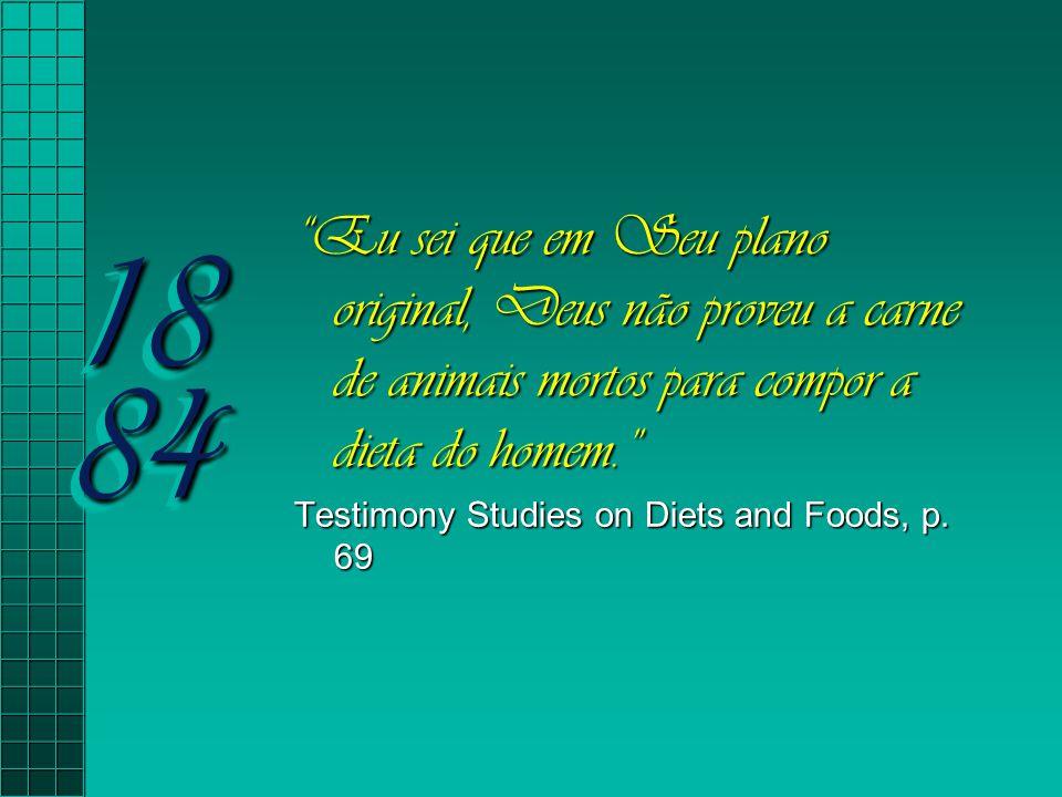 18 84 Eu sei que em Seu plano original, Deus não proveu a carne de animais mortos para compor a dieta do homem.