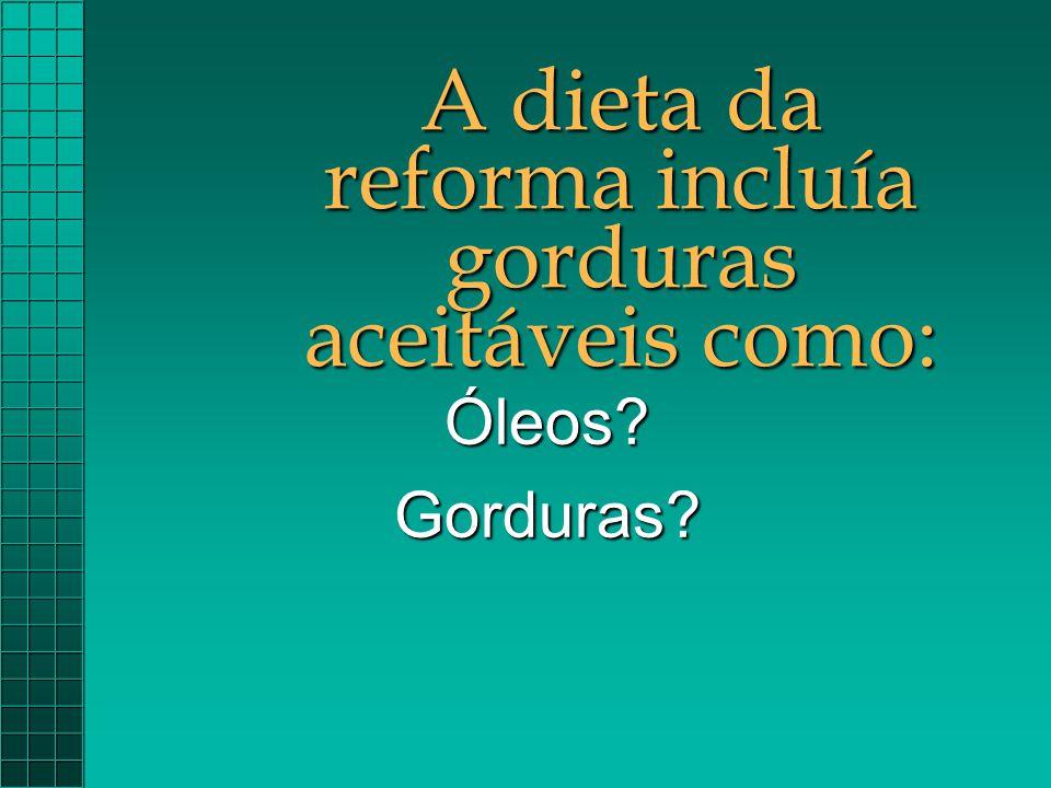 A dieta da reforma incluía gorduras aceitáveis como: