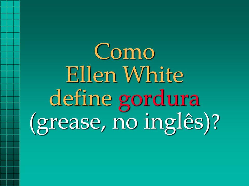 Como Ellen White define gordura (grease, no inglês)