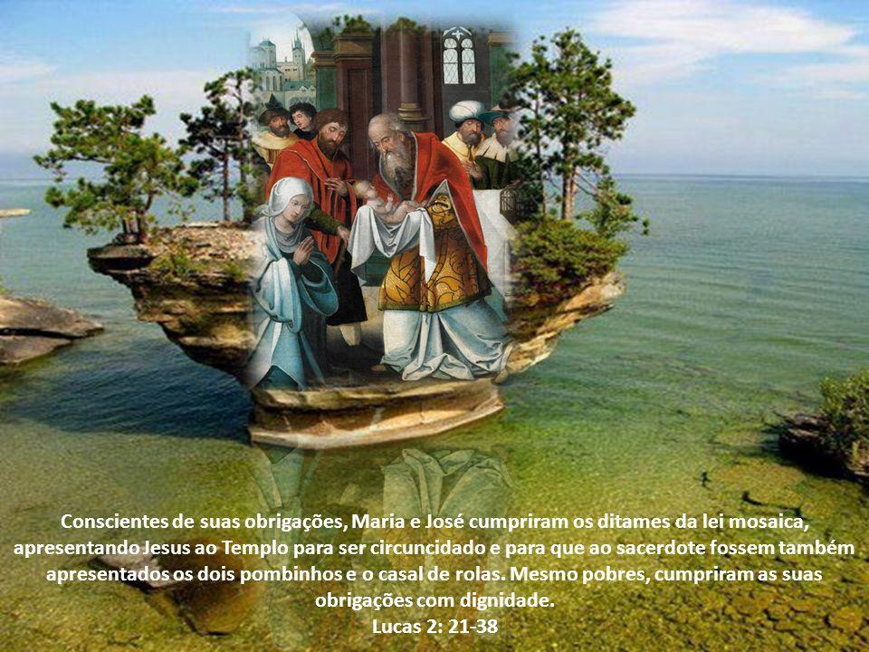 Conscientes de suas obrigações, Maria e José cumpriram os ditames da lei mosaica, apresentando Jesus ao Templo para ser circuncidado e para que ao sacerdote fossem também apresentados os dois pombinhos e o casal de rolas. Mesmo pobres, cumpriram as suas obrigações com dignidade.