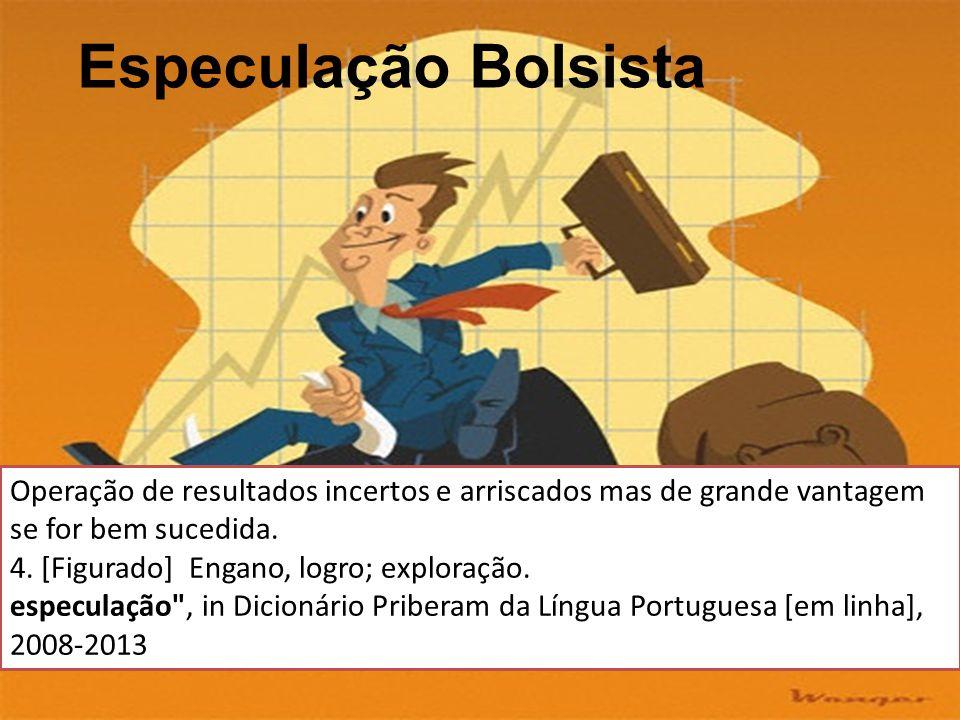 Especulação Bolsista Operação de resultados incertos e arriscados mas de grande vantagem se for bem sucedida.