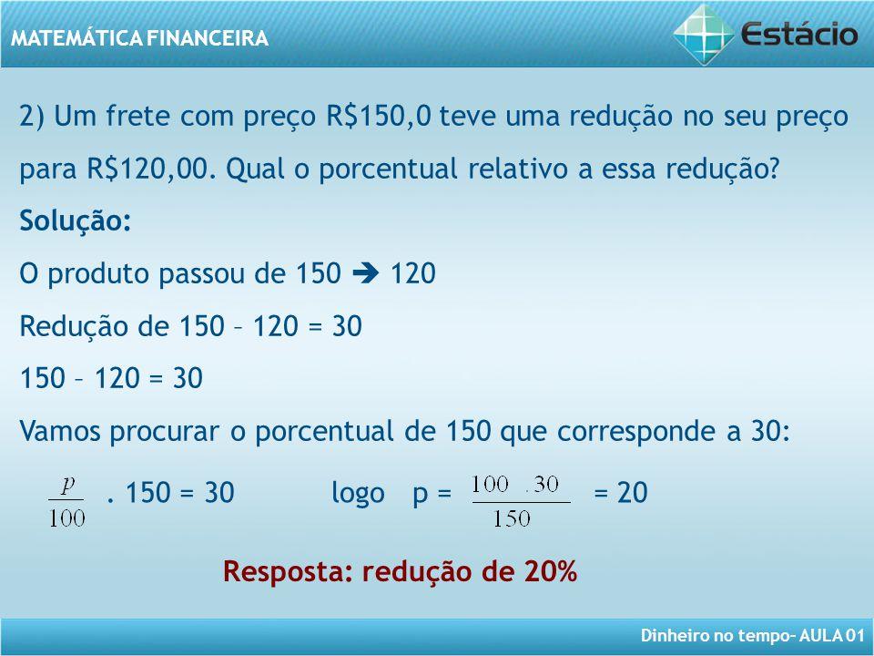 2) Um frete com preço R$150,0 teve uma redução no seu preço para R$120,00. Qual o porcentual relativo a essa redução