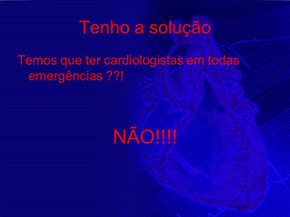 Tenho a solução Temos que ter cardiologistas em todas emergências ! NÃO!!!!