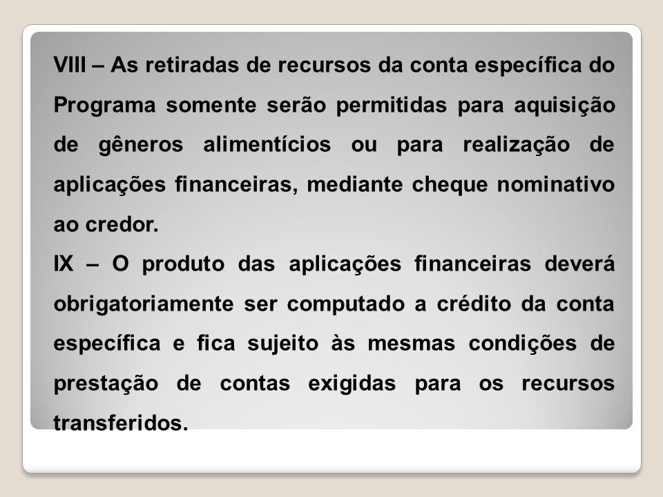 VIII – As retiradas de recursos da conta específica do Programa somente serão permitidas para aquisição de gêneros alimentícios ou para realização de aplicações financeiras, mediante cheque nominativo ao credor.