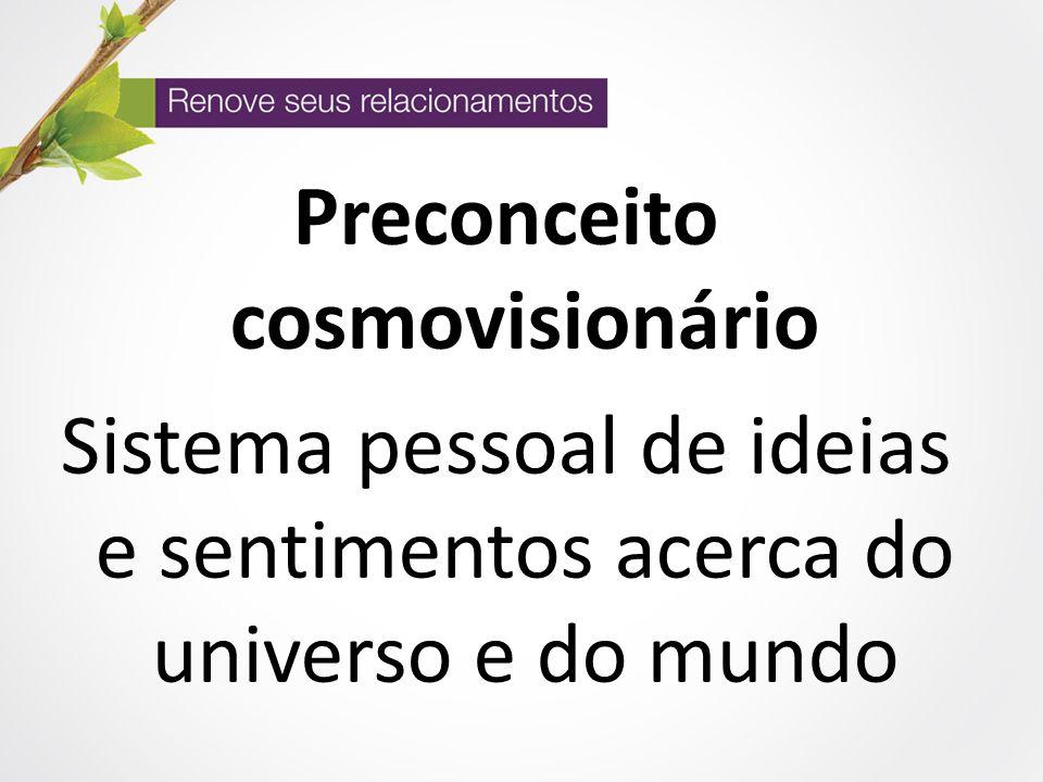 Preconceito cosmovisionário Sistema pessoal de ideias e sentimentos acerca do universo e do mundo