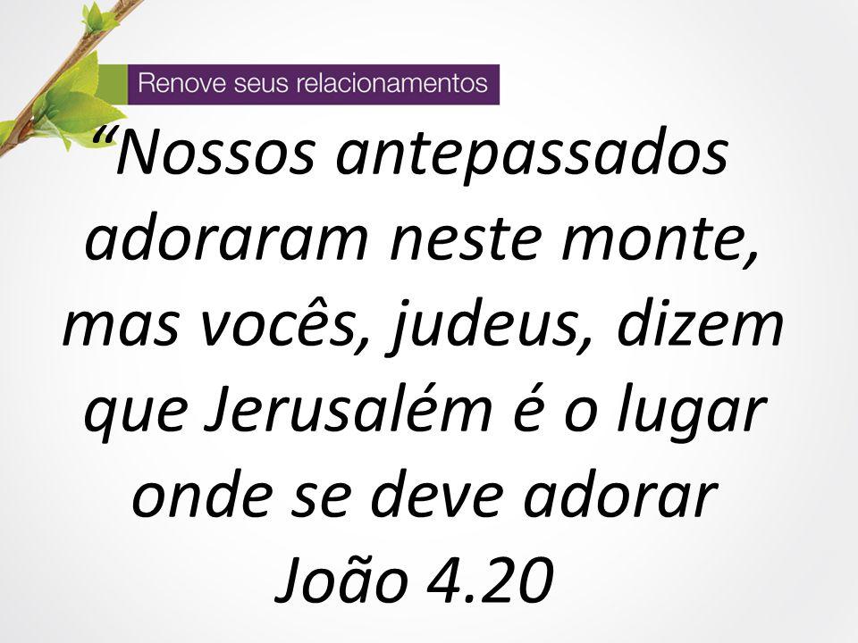 Nossos antepassados adoraram neste monte, mas vocês, judeus, dizem que Jerusalém é o lugar onde se deve adorar João 4.20