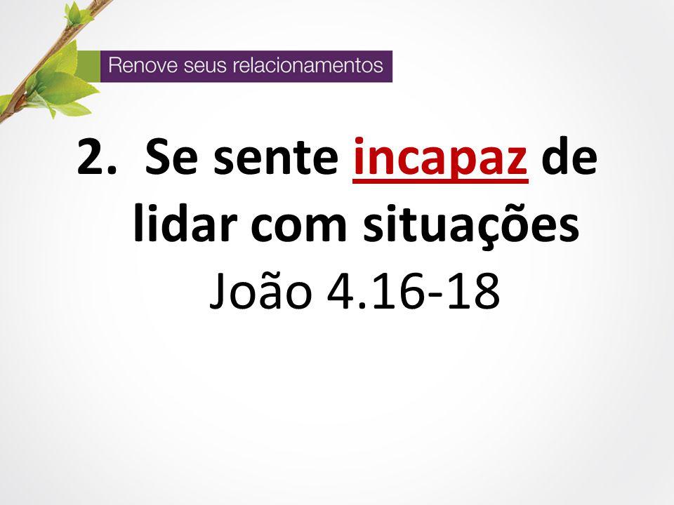 Se sente incapaz de lidar com situações João 4.16-18