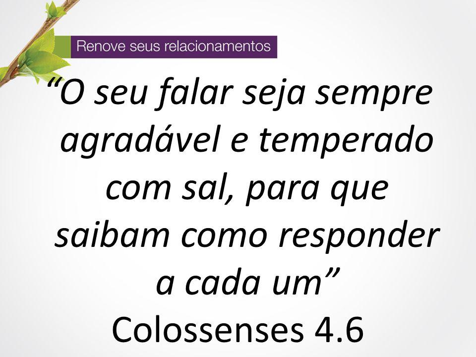 O seu falar seja sempre agradável e temperado com sal, para que saibam como responder a cada um Colossenses 4.6