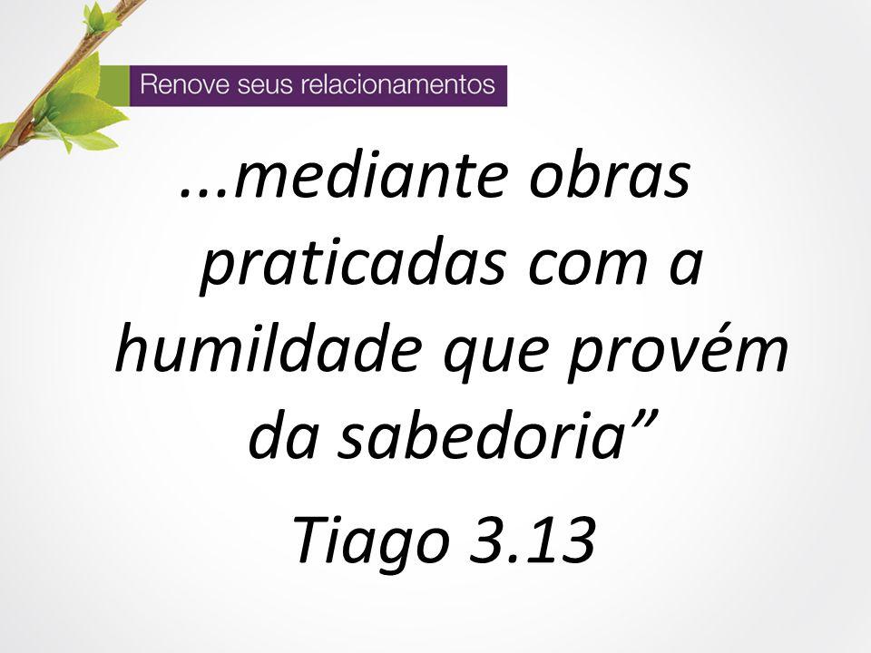 ...mediante obras praticadas com a humildade que provém da sabedoria Tiago 3.13
