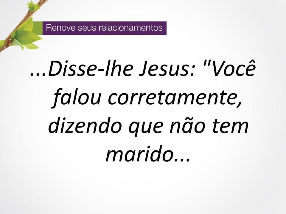 ...Disse-lhe Jesus: Você falou corretamente, dizendo que não tem marido...
