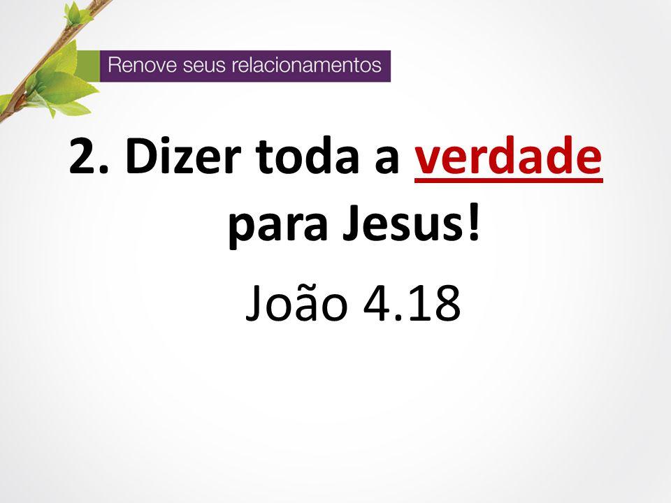 Dizer toda a verdade para Jesus!