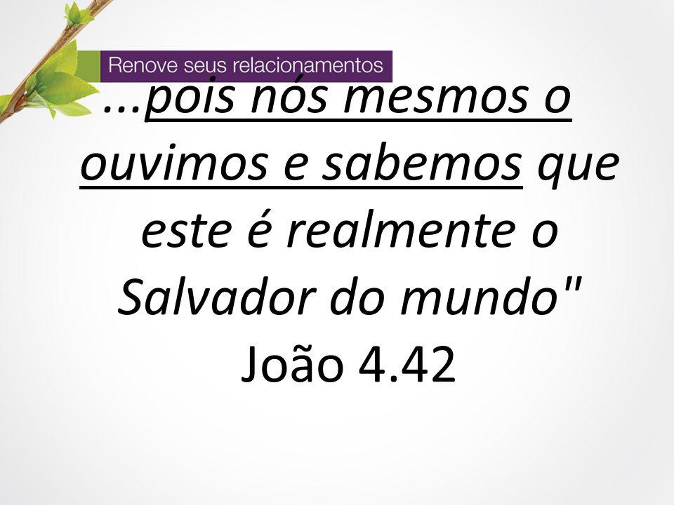 ...pois nós mesmos o ouvimos e sabemos que este é realmente o Salvador do mundo João 4.42