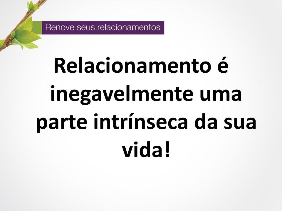 Relacionamento é inegavelmente uma parte intrínseca da sua vida!