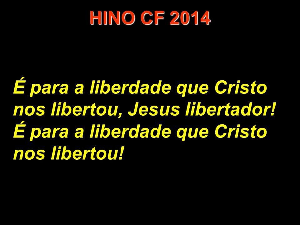 HINO CF 2014 É para a liberdade que Cristo nos libertou, Jesus libertador! É para a liberdade que Cristo.